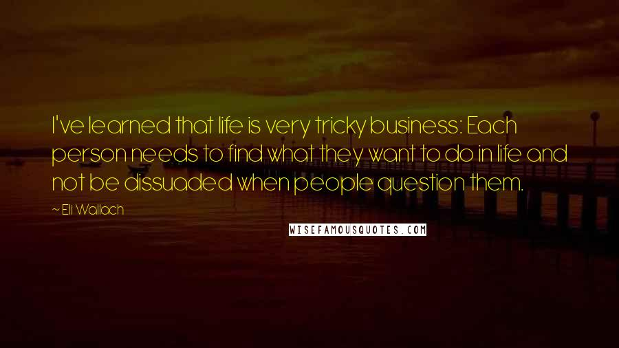 Eli Wallach quotes: I've learned that life is very tricky business: Each person needs to find what they want to do in life and not be dissuaded when people question them.