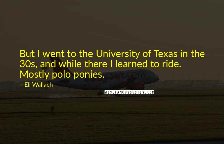 Eli Wallach quotes: But I went to the University of Texas in the 30s, and while there I learned to ride. Mostly polo ponies.