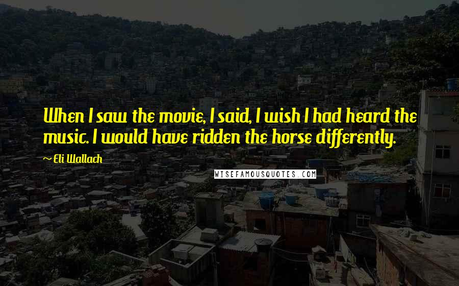 Eli Wallach quotes: When I saw the movie, I said, I wish I had heard the music. I would have ridden the horse differently.