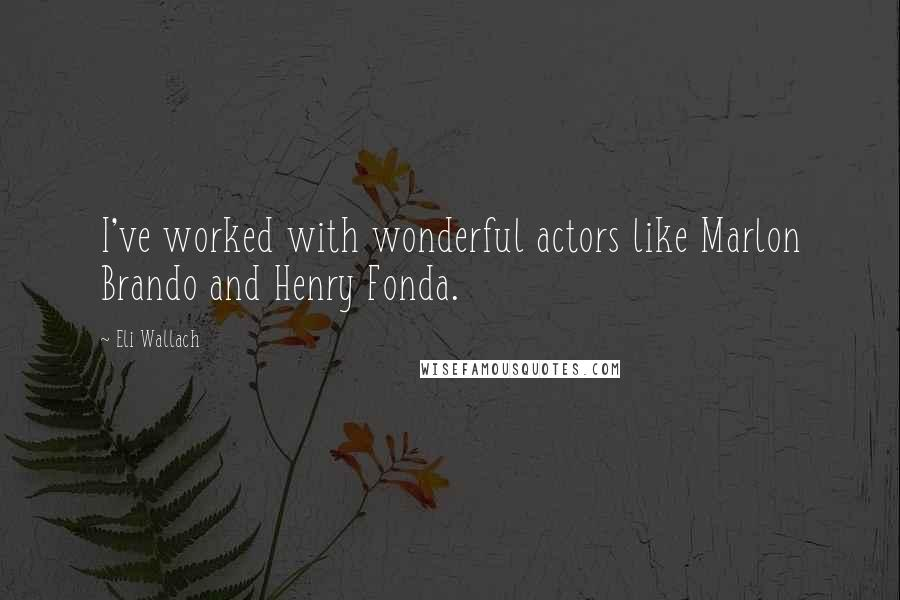 Eli Wallach quotes: I've worked with wonderful actors like Marlon Brando and Henry Fonda.