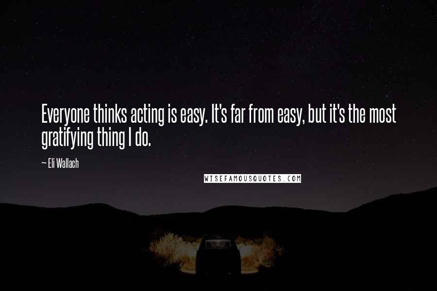Eli Wallach quotes: Everyone thinks acting is easy. It's far from easy, but it's the most gratifying thing I do.