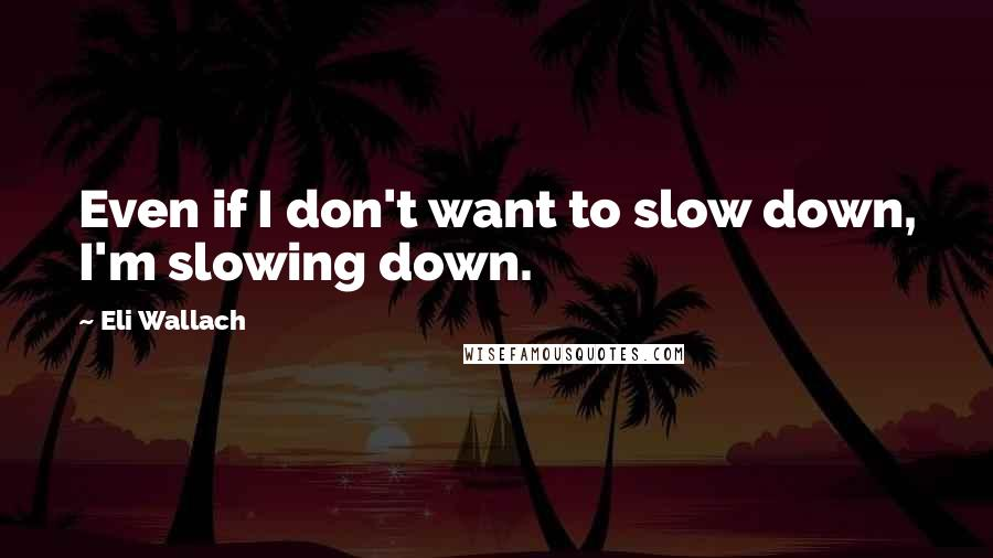 Eli Wallach quotes: Even if I don't want to slow down, I'm slowing down.