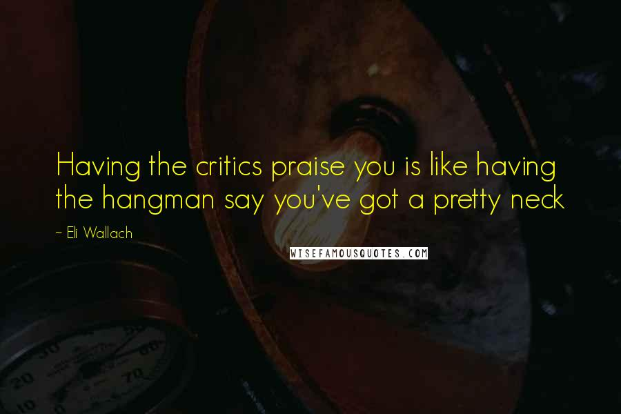 Eli Wallach quotes: Having the critics praise you is like having the hangman say you've got a pretty neck