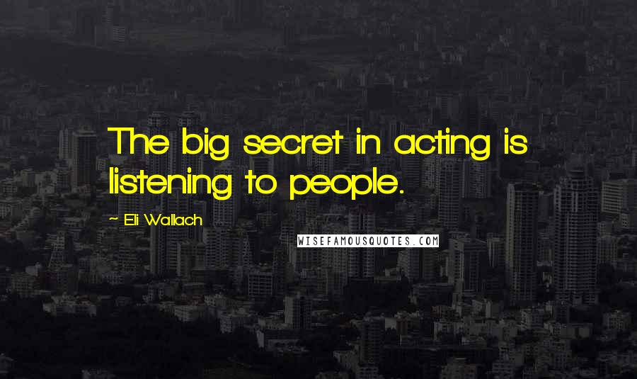 Eli Wallach quotes: The big secret in acting is listening to people.