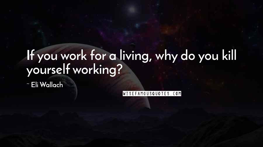Eli Wallach quotes: If you work for a living, why do you kill yourself working?