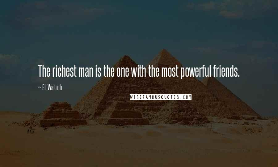 Eli Wallach quotes: The richest man is the one with the most powerful friends.
