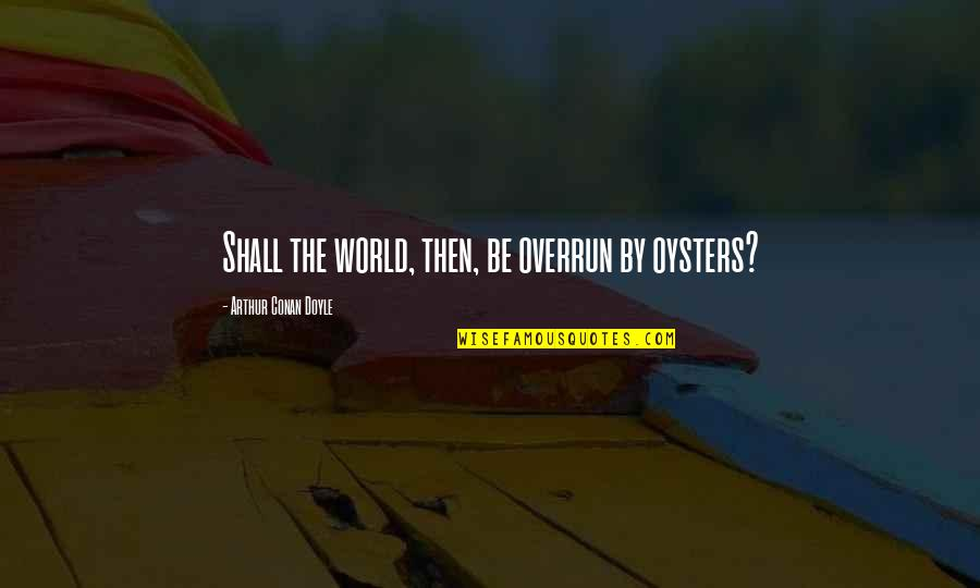 Elian Quotes By Arthur Conan Doyle: Shall the world, then, be overrun by oysters?