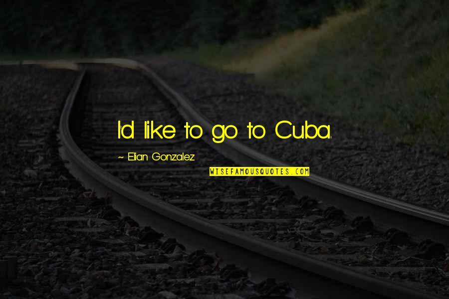 Elian Quotes By Elian Gonzalez: I'd like to go to Cuba.