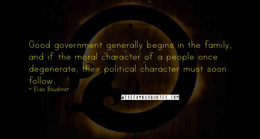 Elias Boudinot quotes: Good government generally begins in the family, and if the moral character of a people once degenerate, their political character must soon follow.