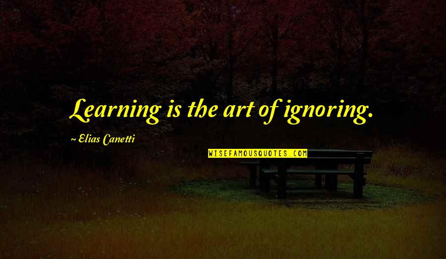 Elias Canetti Quotes By Elias Canetti: Learning is the art of ignoring.