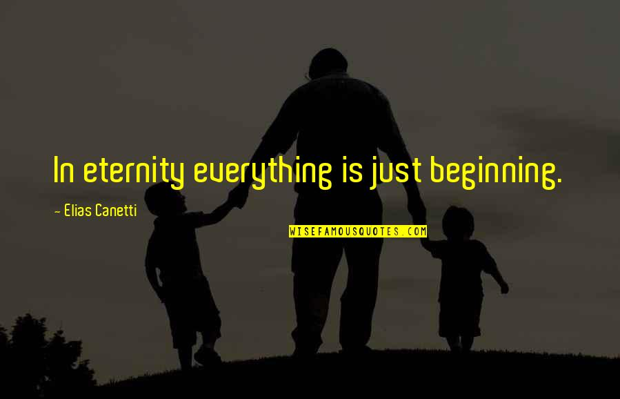 Elias Canetti Quotes By Elias Canetti: In eternity everything is just beginning.