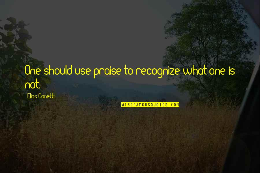 Elias Canetti Quotes By Elias Canetti: One should use praise to recognize what one