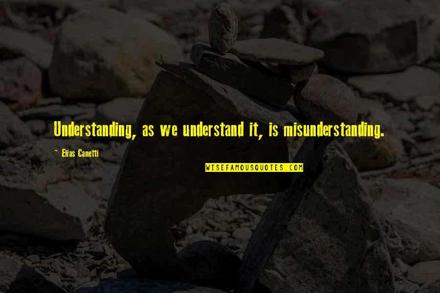 Elias Canetti Quotes By Elias Canetti: Understanding, as we understand it, is misunderstanding.