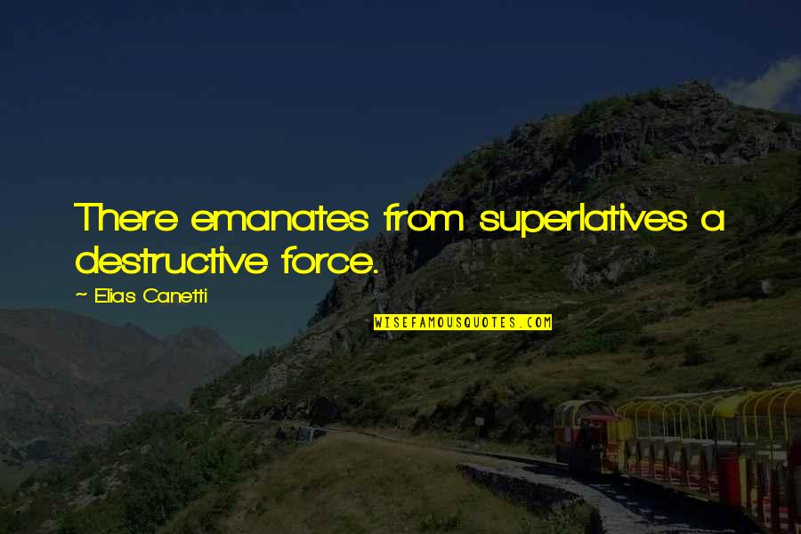 Elias Canetti Quotes By Elias Canetti: There emanates from superlatives a destructive force.