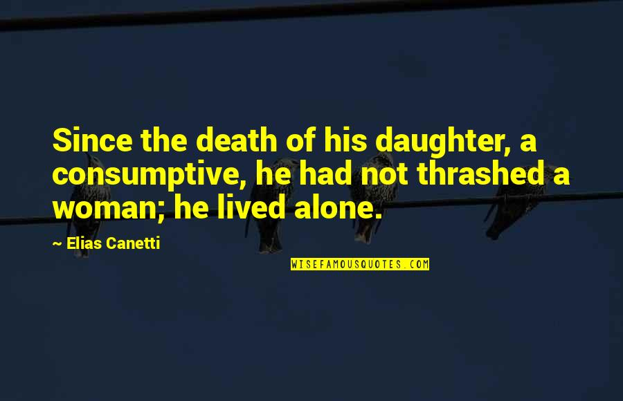 Elias Canetti Quotes By Elias Canetti: Since the death of his daughter, a consumptive,
