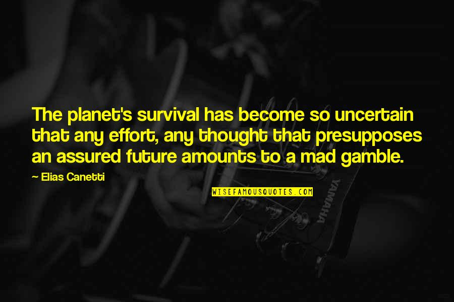 Elias Canetti Quotes By Elias Canetti: The planet's survival has become so uncertain that