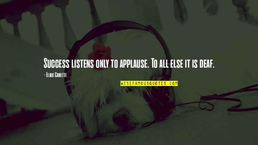 Elias Canetti Quotes By Elias Canetti: Success listens only to applause. To all else