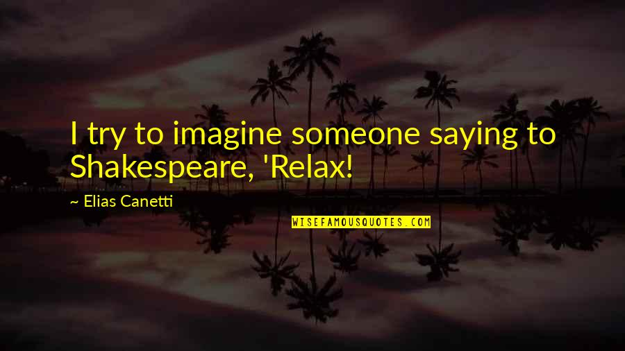 Elias Canetti Quotes By Elias Canetti: I try to imagine someone saying to Shakespeare,