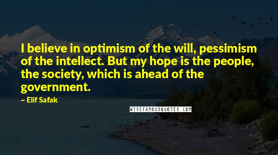 Elif Safak quotes: I believe in optimism of the will, pessimism of the intellect. But my hope is the people, the society, which is ahead of the government.