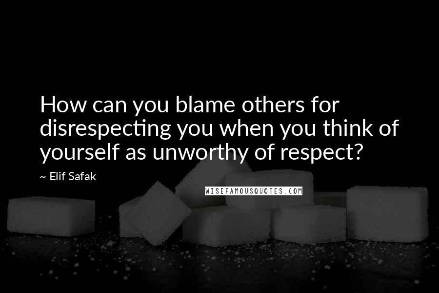 Elif Safak quotes: How can you blame others for disrespecting you when you think of yourself as unworthy of respect?