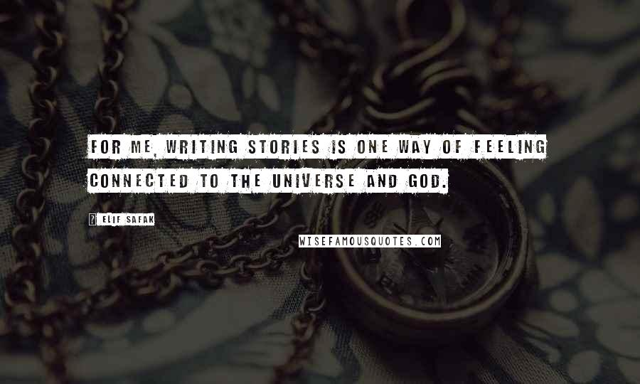 Elif Safak quotes: For me, writing stories is one way of feeling connected to the universe and God.