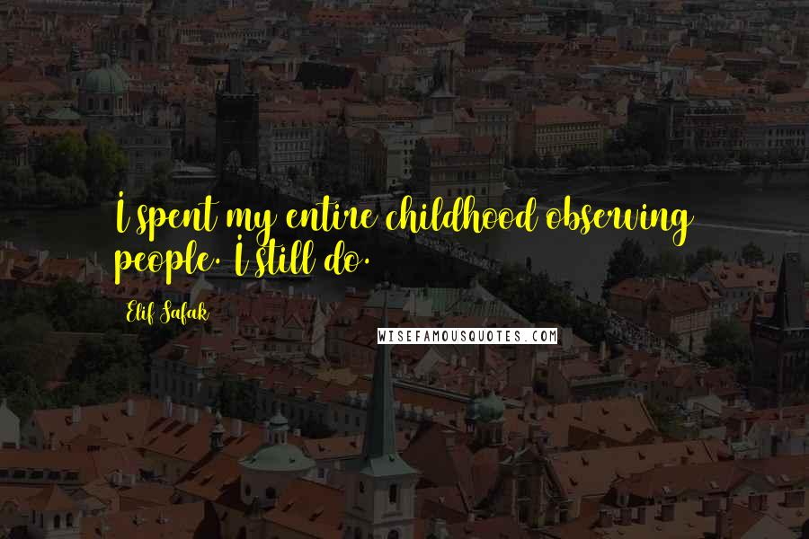 Elif Safak quotes: I spent my entire childhood observing people. I still do.