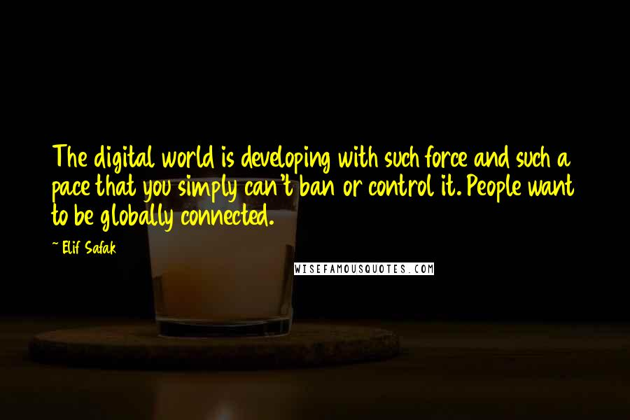 Elif Safak quotes: The digital world is developing with such force and such a pace that you simply can't ban or control it. People want to be globally connected.