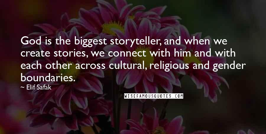 Elif Safak quotes: God is the biggest storyteller, and when we create stories, we connect with him and with each other across cultural, religious and gender boundaries.