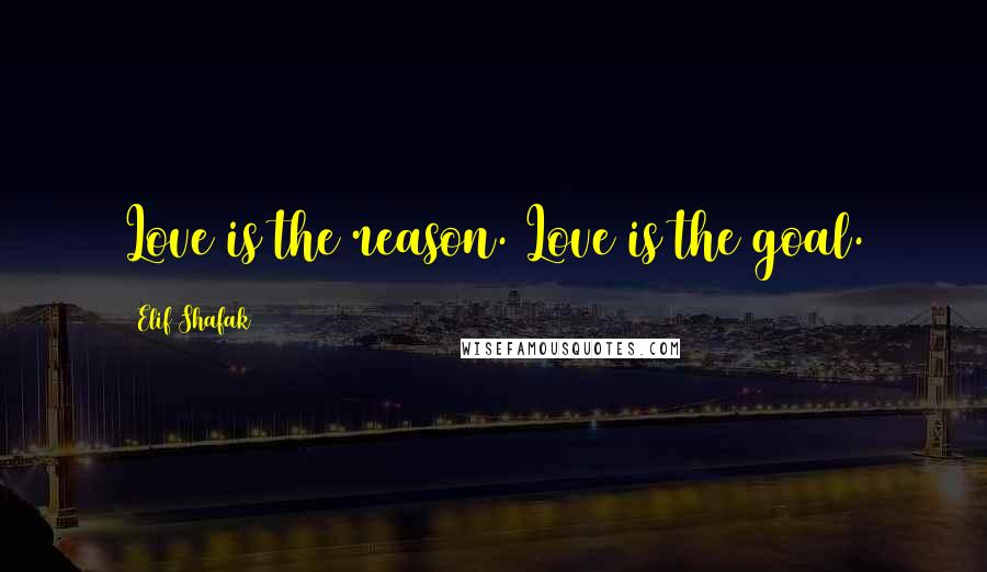 Elif Shafak quotes: Love is the reason. Love is the goal.