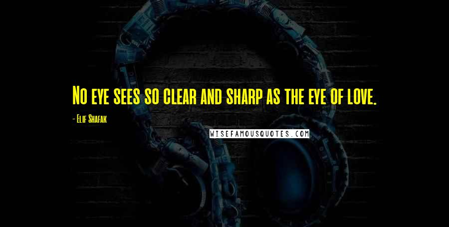 Elif Shafak quotes: No eye sees so clear and sharp as the eye of love.