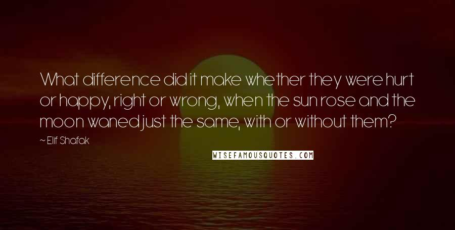 Elif Shafak quotes: What difference did it make whether they were hurt or happy, right or wrong, when the sun rose and the moon waned just the same, with or without them?