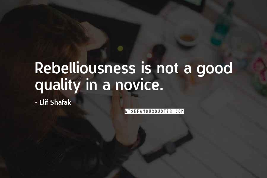 Elif Shafak quotes: Rebelliousness is not a good quality in a novice.
