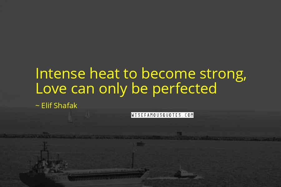 Elif Shafak quotes: Intense heat to become strong, Love can only be perfected