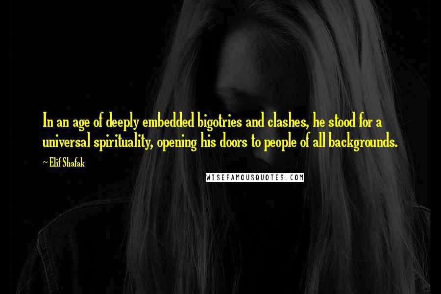 Elif Shafak quotes: In an age of deeply embedded bigotries and clashes, he stood for a universal spirituality, opening his doors to people of all backgrounds.