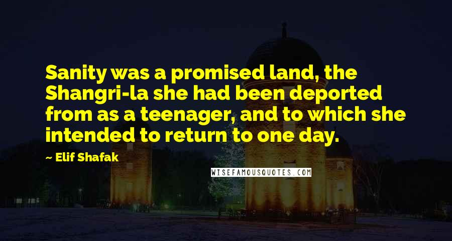 Elif Shafak quotes: Sanity was a promised land, the Shangri-la she had been deported from as a teenager, and to which she intended to return to one day.