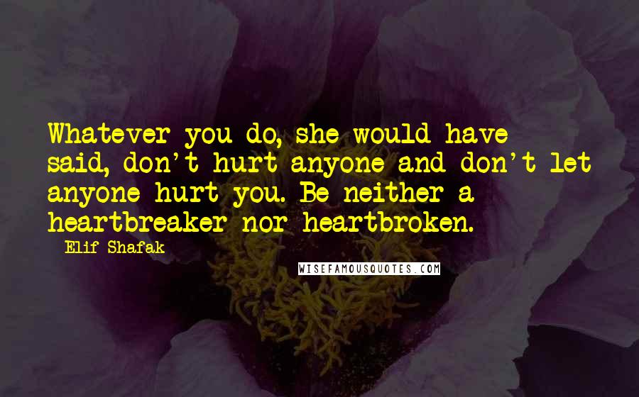 Elif Shafak quotes: Whatever you do, she would have said, don't hurt anyone and don't let anyone hurt you. Be neither a heartbreaker nor heartbroken.