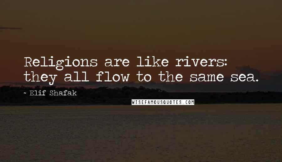 Elif Shafak quotes: Religions are like rivers: they all flow to the same sea.