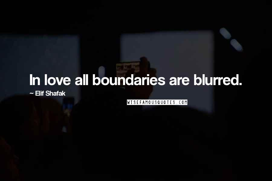 Elif Shafak quotes: In love all boundaries are blurred.