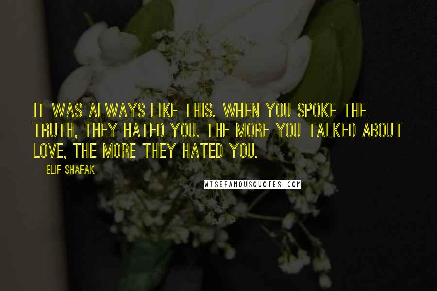 Elif Shafak quotes: It was always like this. When you spoke the truth, they hated you. The more you talked about love, the more they hated you.