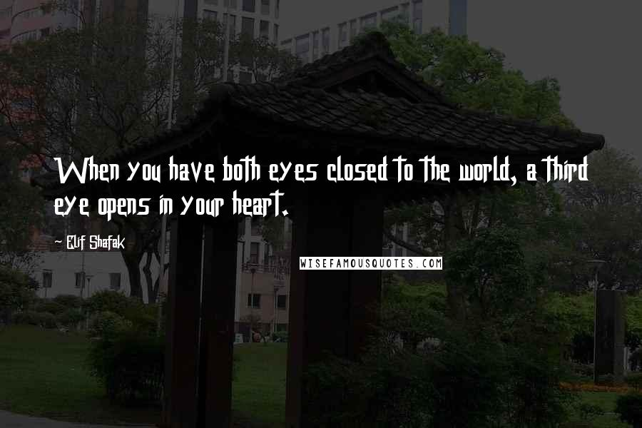 Elif Shafak quotes: When you have both eyes closed to the world, a third eye opens in your heart.