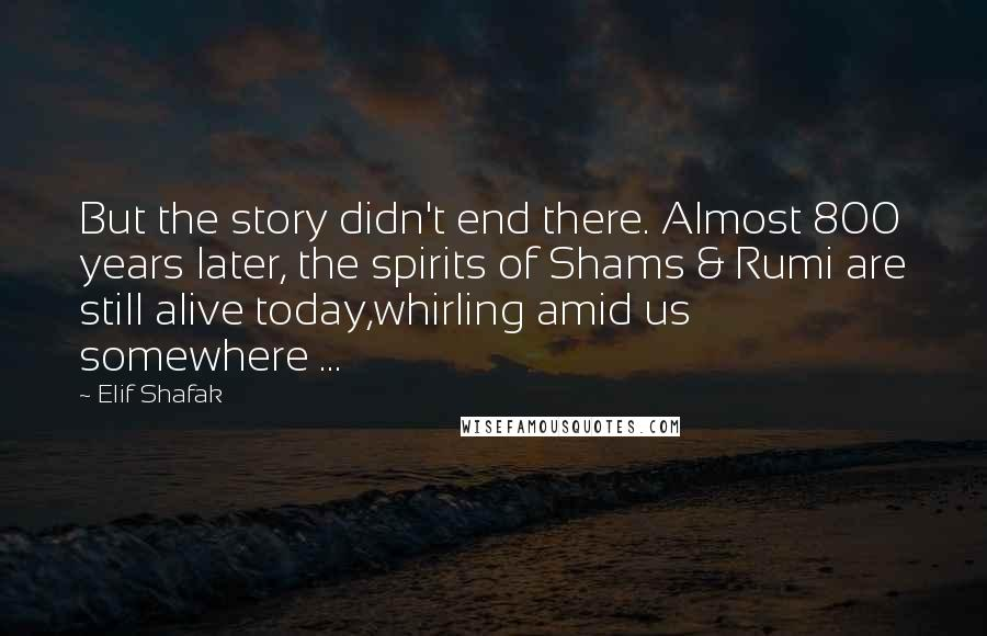 Elif Shafak quotes: But the story didn't end there. Almost 800 years later, the spirits of Shams & Rumi are still alive today,whirling amid us somewhere ...