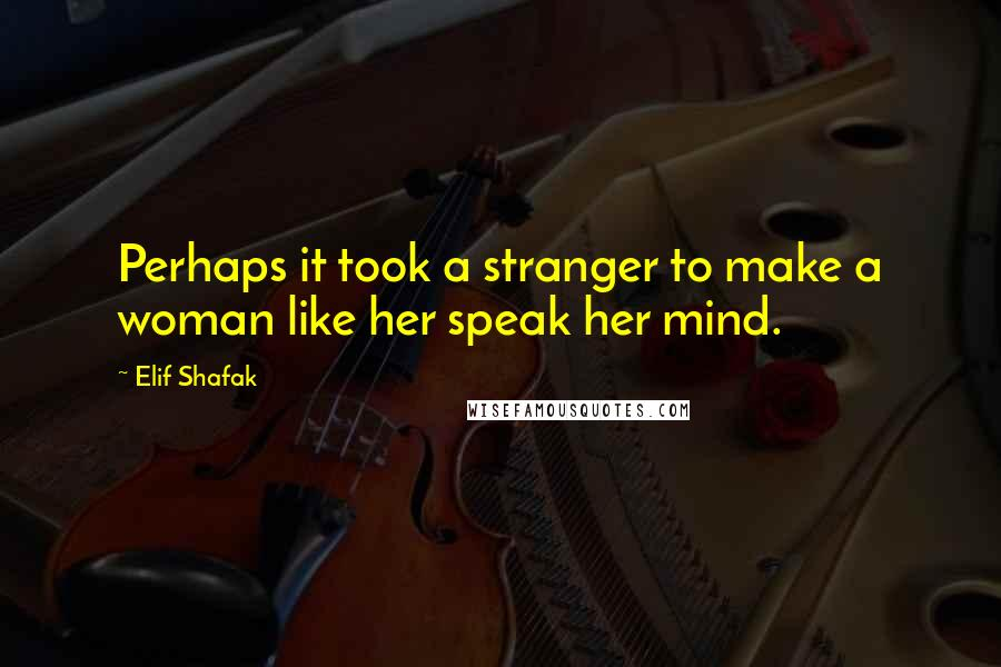Elif Shafak quotes: Perhaps it took a stranger to make a woman like her speak her mind.