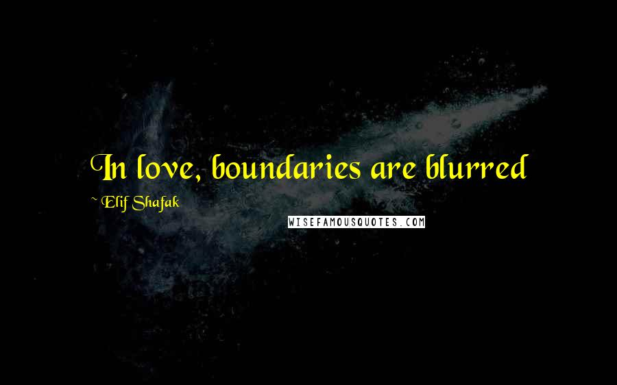 Elif Shafak quotes: In love, boundaries are blurred