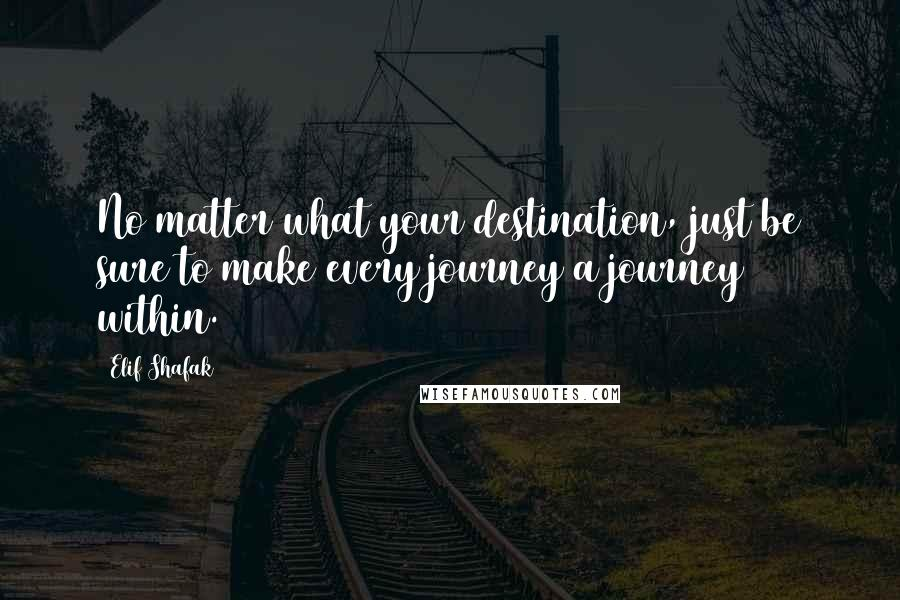 Elif Shafak quotes: No matter what your destination, just be sure to make every journey a journey within.