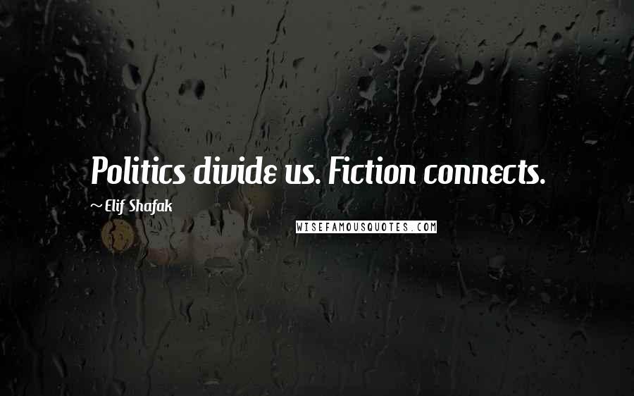 Elif Shafak quotes: Politics divide us. Fiction connects.