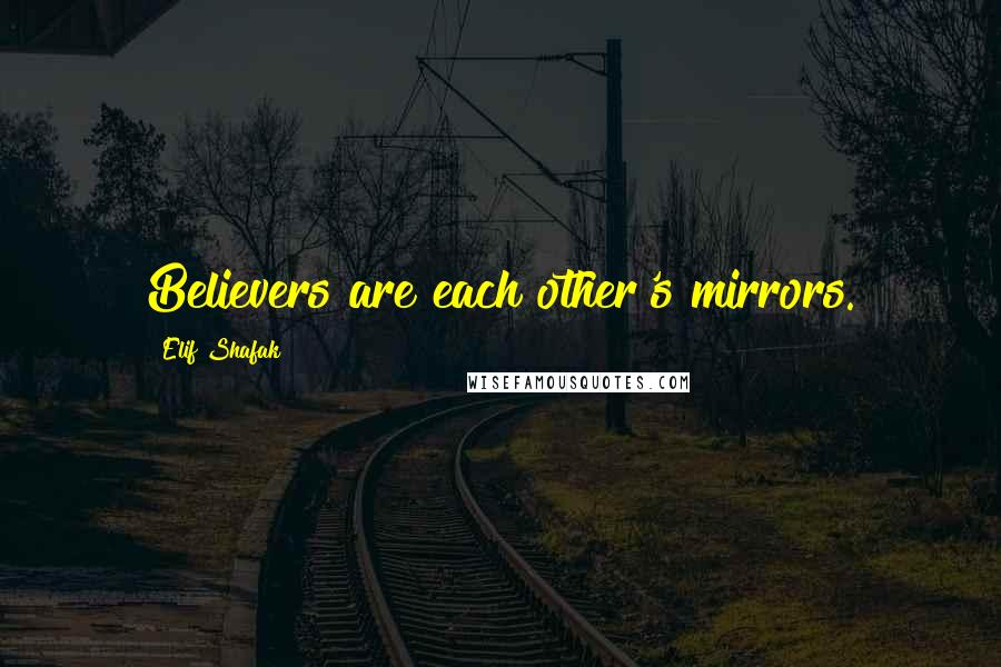 Elif Shafak quotes: Believers are each other's mirrors.