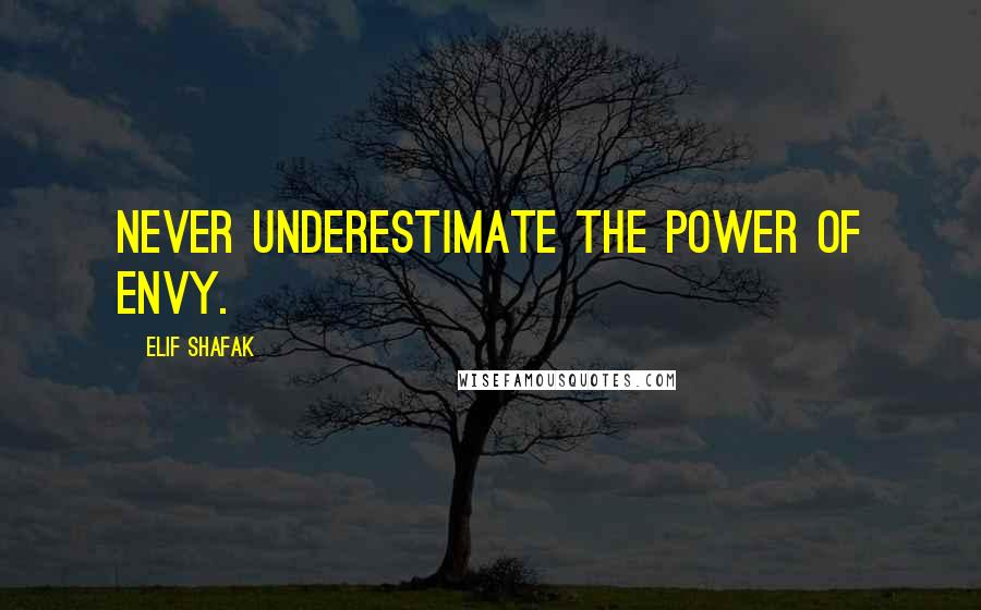 Elif Shafak quotes: Never underestimate the power of envy.