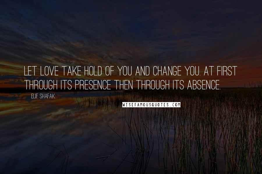 Elif Shafak quotes: Let love take hold of you and change you. At first through its presence then through its absence.