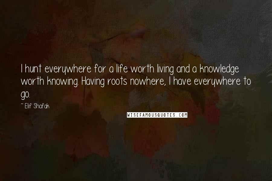 Elif Shafak quotes: I hunt everywhere for a life worth living and a knowledge worth knowing. Having roots nowhere, I have everywhere to go.
