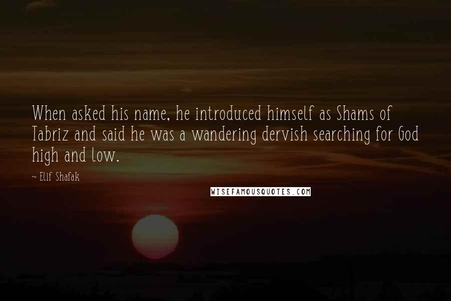 Elif Shafak quotes: When asked his name, he introduced himself as Shams of Tabriz and said he was a wandering dervish searching for God high and low.
